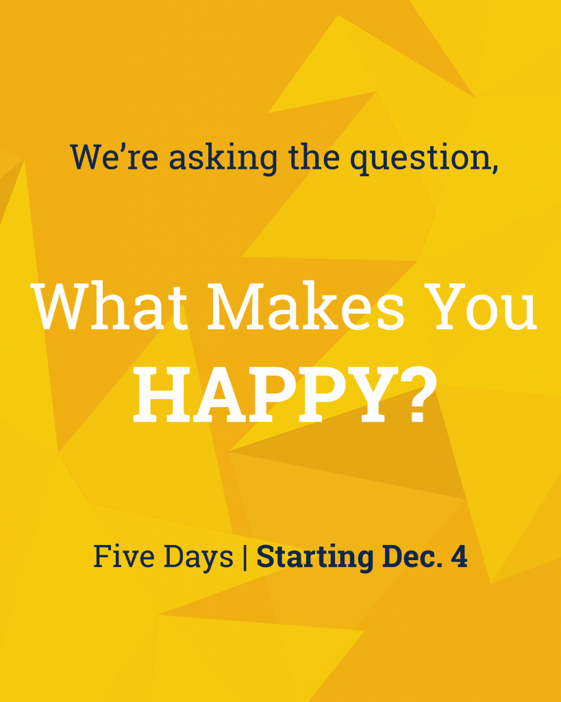 We're asking the question, what makes you happy? Five days, starting Dec. 4th
